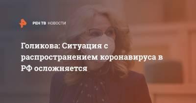 Голикова: Ситуация с распространением коронавируса в РФ осложняется