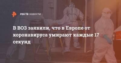 В ВОЗ заявили, что в Европе от коронавируса умирают каждые 17 секунд