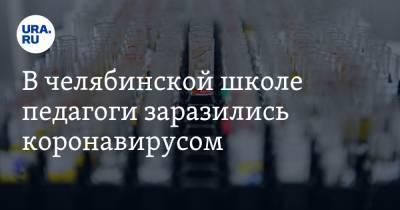 В челябинской школе педагоги заразились коронавирусом