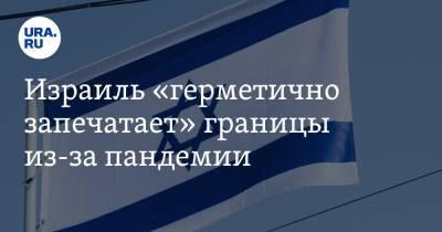 Израиль «герметично запечатает» границы из-за пандемии