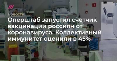 Оперштаб запустил счетчик вакцинации россиян от коронавируса. Коллективный иммунитет оценили в 45%
