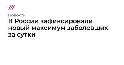 В России зафиксировали новый максимум заболевших за сутки