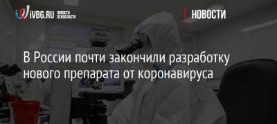 В России почти закончили разработку нового препарата от коронавируса
