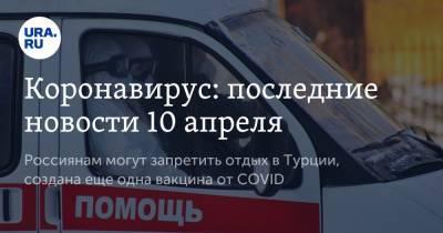 Коронавирус: последние новости 10 апреля. Россиянам могут запретить отдых в Турции, создана еще одна вакцина от COVID
