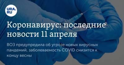 Коронавирус: последние новости 11 апреля. ВОЗ предупредила об угрозе новых вирусных пандемий, заболеваемость COVID снизится к концу весны