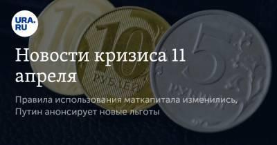 Новости кризиса 11 апреля. Правила использования маткапитала изменились, Путин анонсирует новые льготы