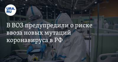 В ВОЗ предупредили о риске ввоза новых мутаций коронавируса в РФ. Чем они опасны