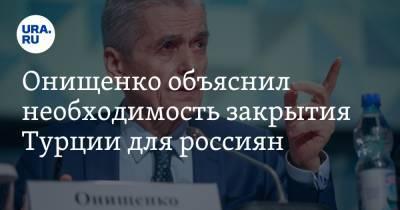 Онищенко объяснил необходимость закрытия Турции для россиян