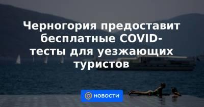 Черногория предоставит бесплатные COVID-тесты для уезжающих туристов
