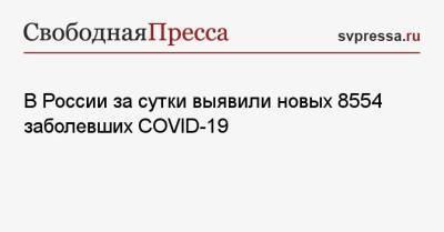 В России за сутки выявили новых 8554 заболевших COVID-19