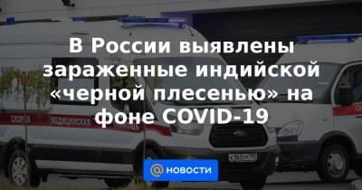 В России выявлены зараженные индийской «черной плесенью» на фоне COVID-19