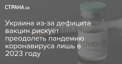 Украина из-за дефицита вакцин рискует преодолеть пандемию коронавируса лишь в 2023 году