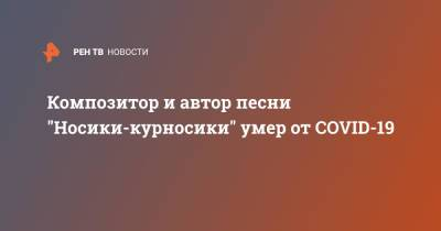 "Композитор и автор песни ""Носики-курносики"" умер от COVID-19"