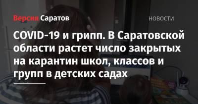 COVID-19 и грипп. В Саратовской области растет число закрытых на карантин школ, классов и групп в детских садах